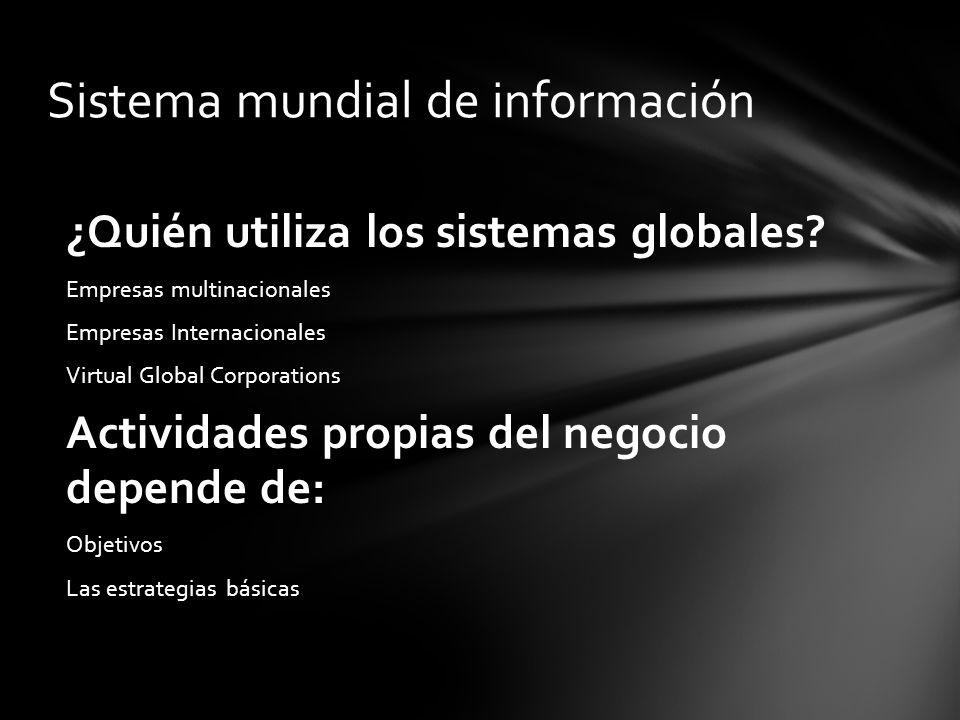¿Quién utiliza los sistemas globales? Empresas multinacionales Empresas Internacionales Virtual Global Corporations Actividades propias del negocio de