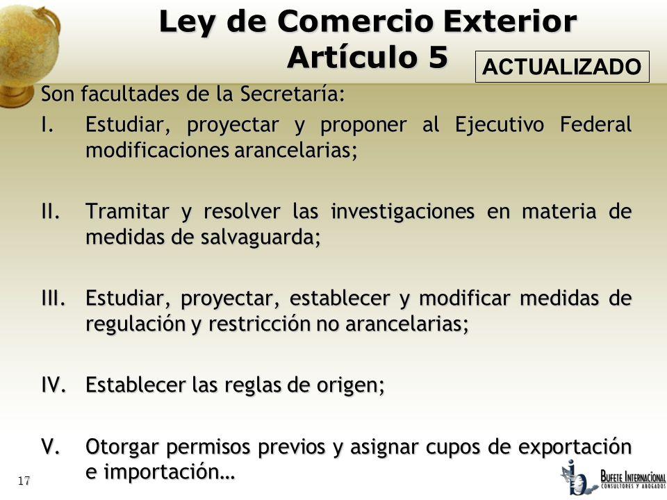 17 Son facultades de la Secretaría: I.Estudiar, proyectar y proponer al Ejecutivo Federal modificaciones arancelarias; II.Tramitar y resolver las inve