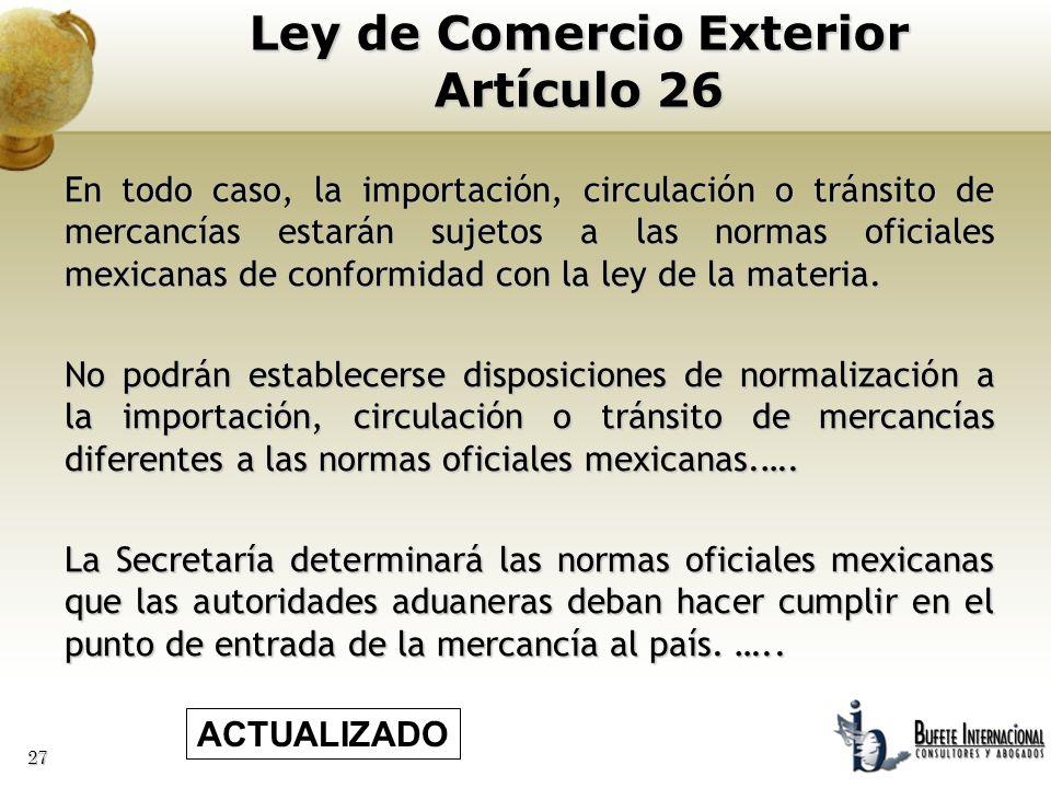 27 En todo caso, la importación, circulación o tránsito de mercancías estarán sujetos a las normas oficiales mexicanas de conformidad con la ley de la