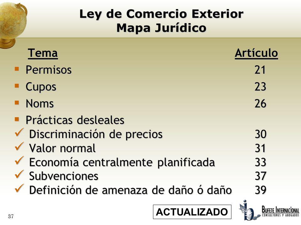 37 Ley de Comercio Exterior Mapa Jurídico Tema Artículo Tema Artículo Permisos 21 Permisos 21 Cupos23 Cupos23 Noms26 Noms26 Prácticas desleales Prácti