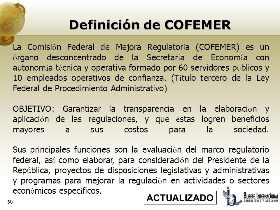 50 Definición de COFEMER La Comisi ó n Federal de Mejora Regulatoria (COFEMER) es un ó rgano desconcentrado de la Secretar í a de Econom í a con auton