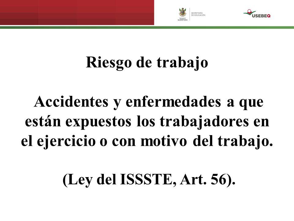 Riesgo de trabajo Accidentes y enfermedades a que están expuestos los trabajadores en el ejercicio o con motivo del trabajo. (Ley del ISSSTE, Art. 56)
