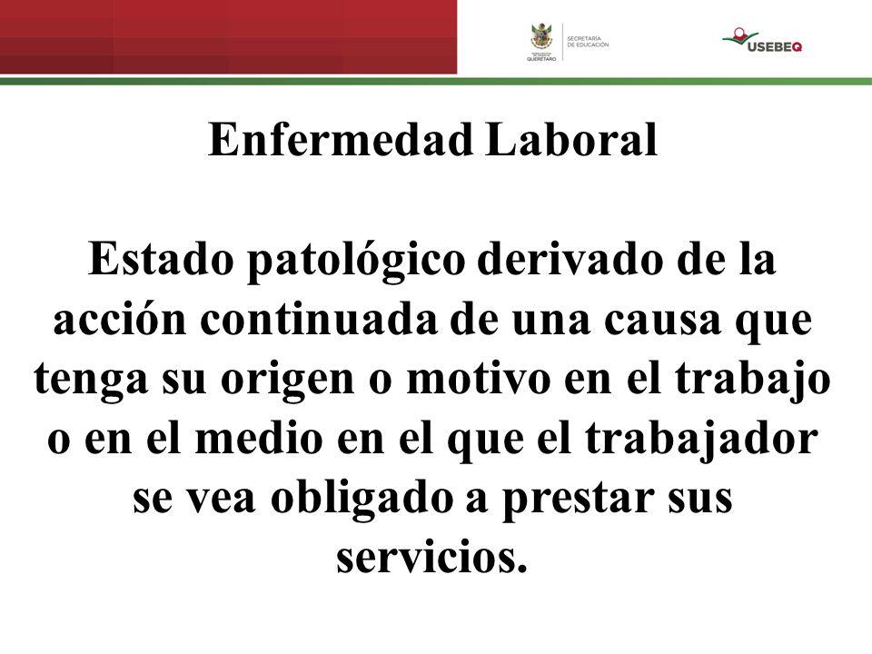 Enfermedad Laboral Estado patológico derivado de la acción continuada de una causa que tenga su origen o motivo en el trabajo o en el medio en el que