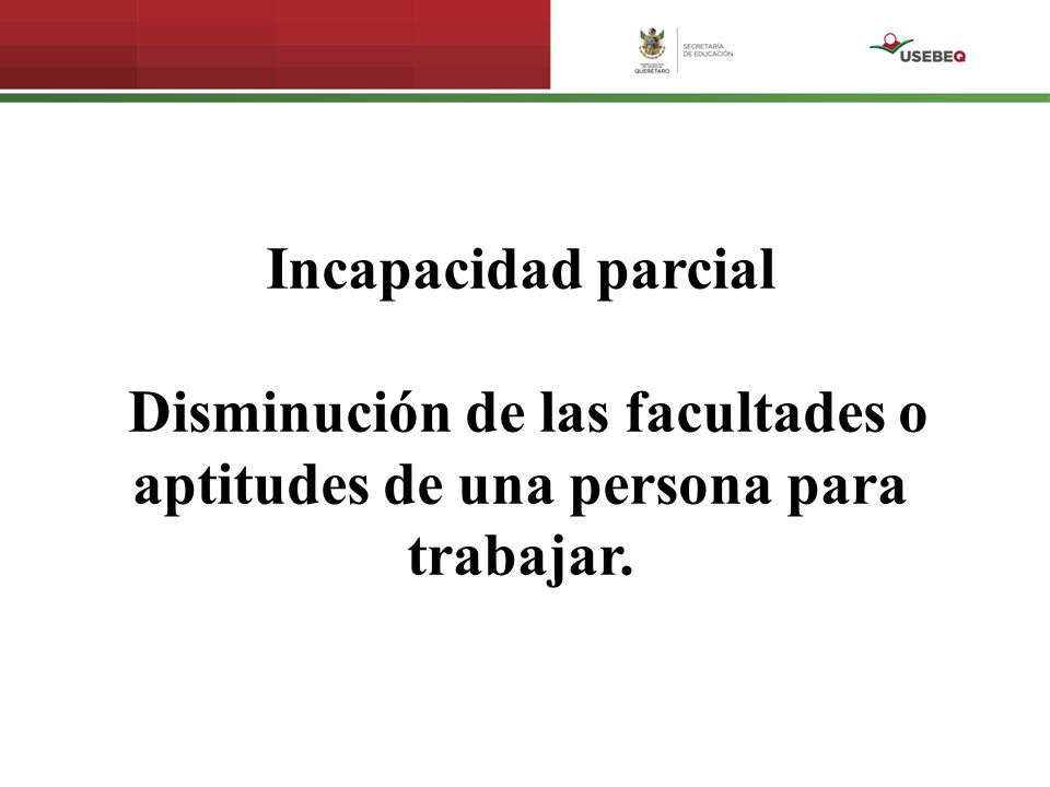 Incapacidad parcial Disminución de las facultades o aptitudes de una persona para trabajar.