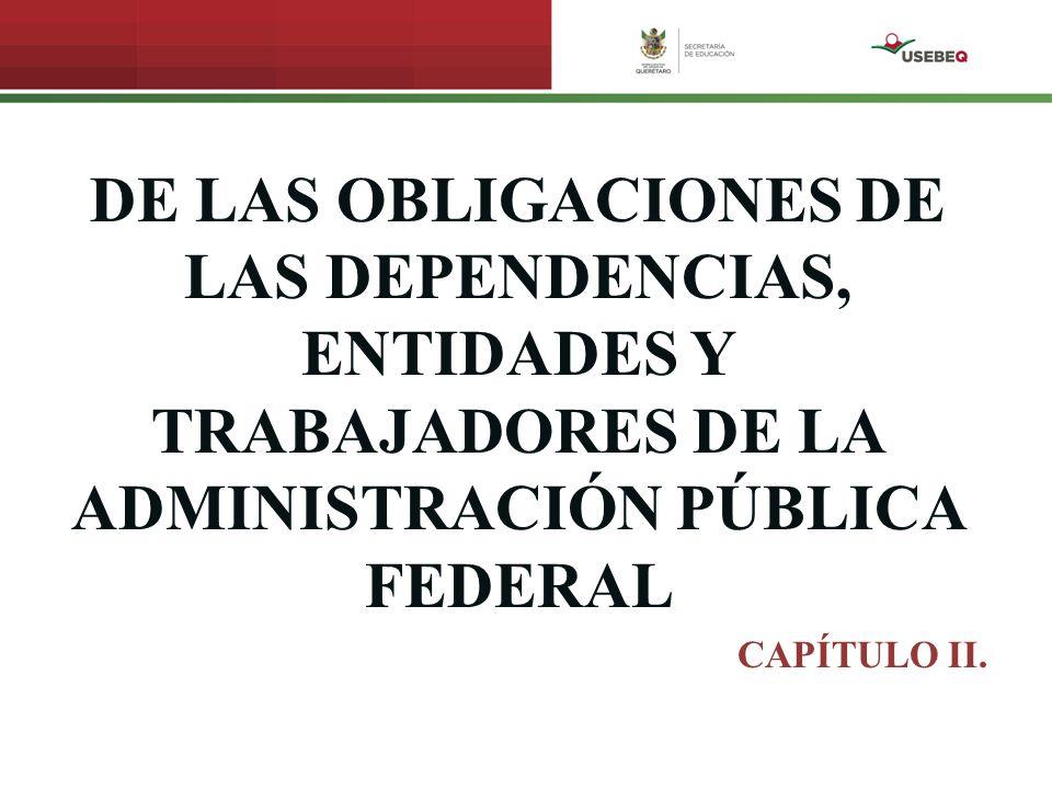 DE LAS OBLIGACIONES DE LAS DEPENDENCIAS, ENTIDADES Y TRABAJADORES DE LA ADMINISTRACIÓN PÚBLICA FEDERAL CAPÍTULO II.