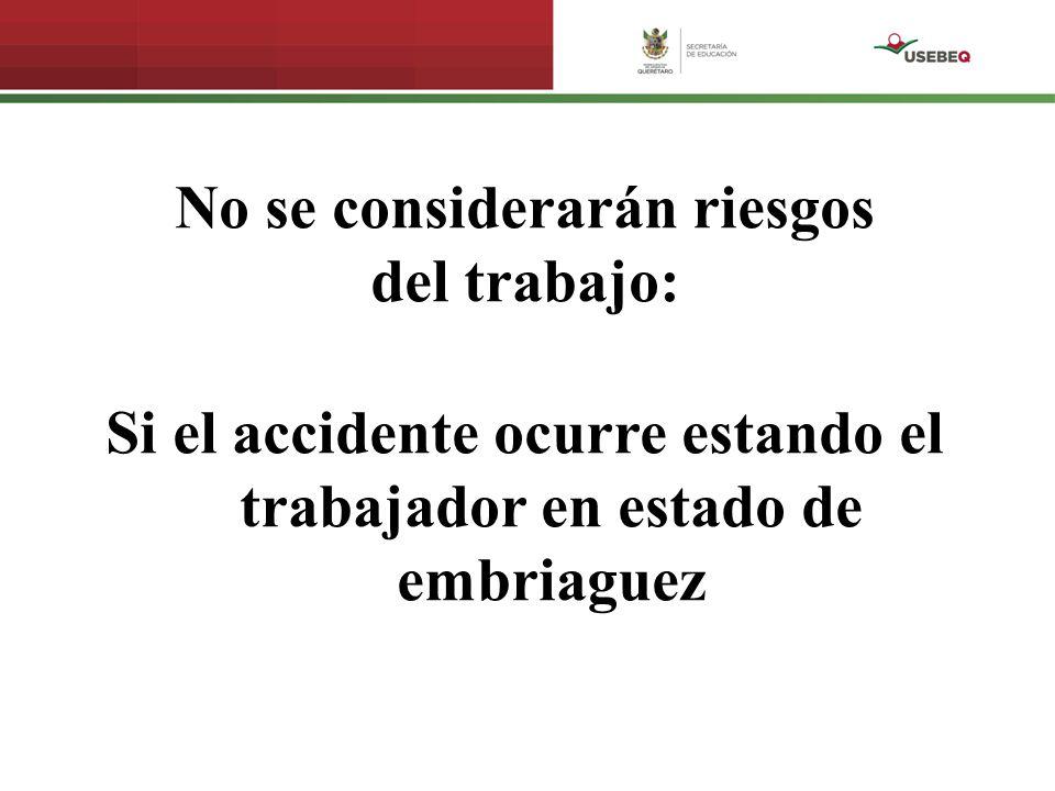 No se considerarán riesgos del trabajo: Si el accidente ocurre estando el trabajador en estado de embriaguez