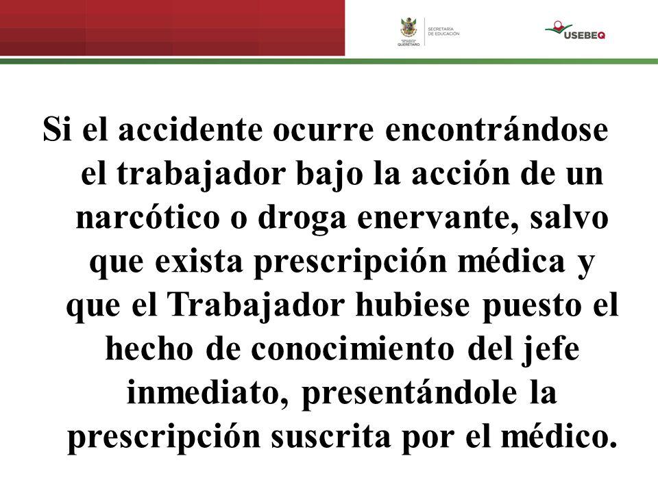 Si el accidente ocurre encontrándose el trabajador bajo la acción de un narcótico o droga enervante, salvo que exista prescripción médica y que el Tra