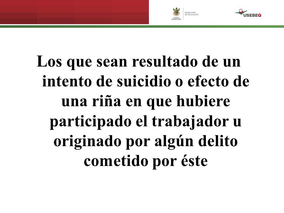 Los que sean resultado de un intento de suicidio o efecto de una riña en que hubiere participado el trabajador u originado por algún delito cometido p