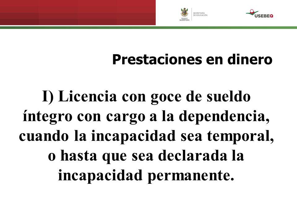 Prestaciones en dinero I) Licencia con goce de sueldo íntegro con cargo a la dependencia, cuando la incapacidad sea temporal, o hasta que sea declarad