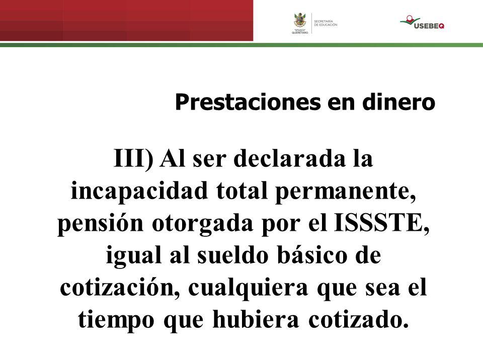 Prestaciones en dinero III) Al ser declarada la incapacidad total permanente, pensión otorgada por el ISSSTE, igual al sueldo básico de cotización, cu