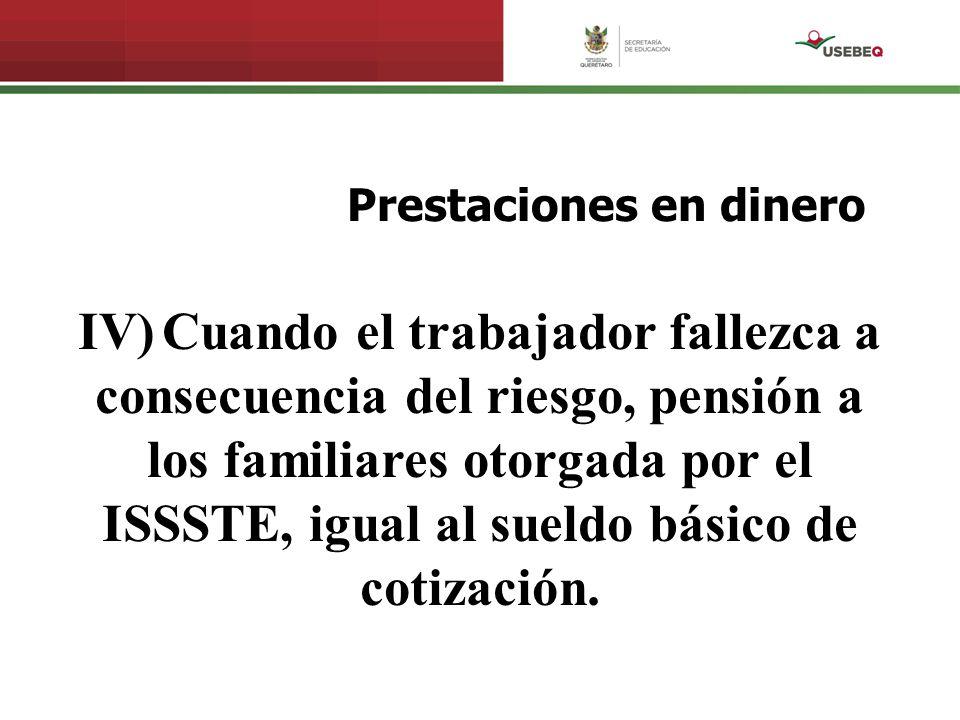 Prestaciones en dinero IV) Cuando el trabajador fallezca a consecuencia del riesgo, pensión a los familiares otorgada por el ISSSTE, igual al sueldo b