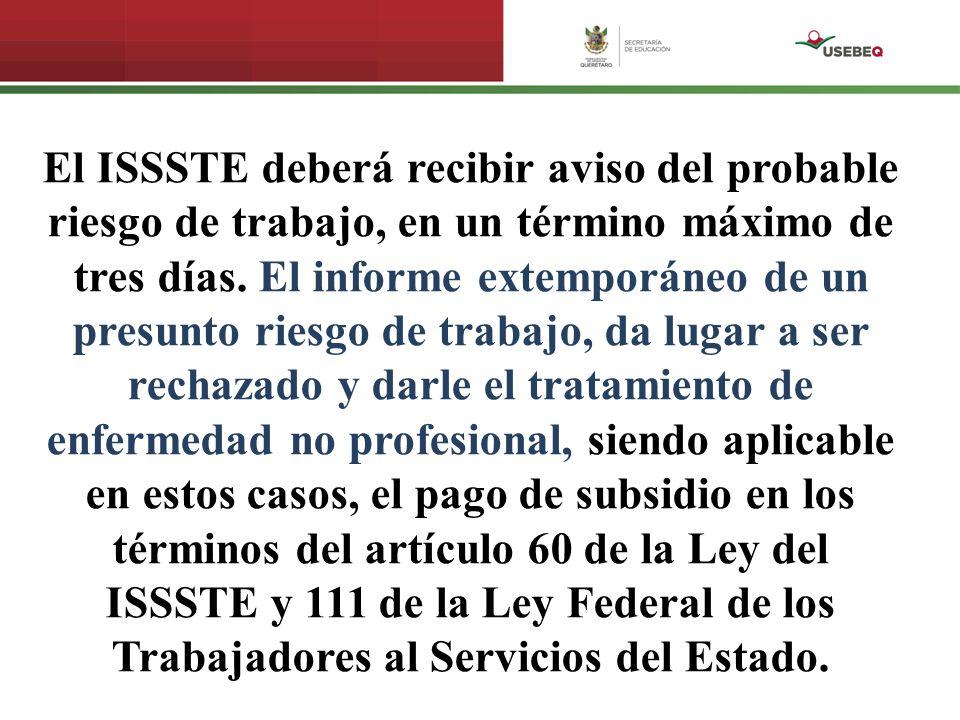 El ISSSTE deberá recibir aviso del probable riesgo de trabajo, en un término máximo de tres días. El informe extemporáneo de un presunto riesgo de tra