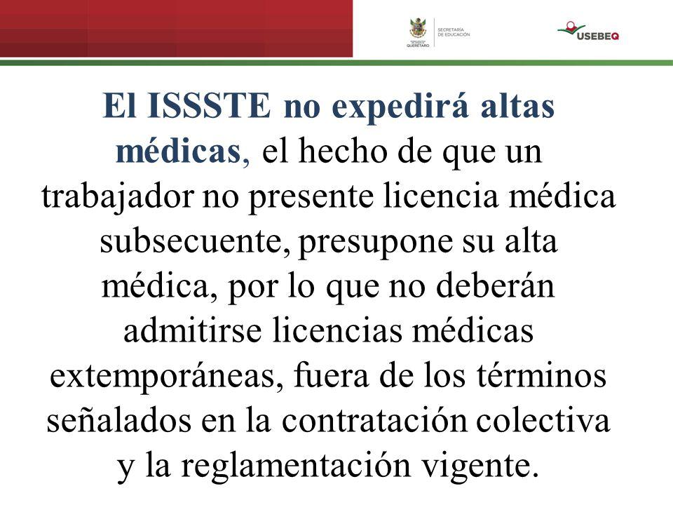 El ISSSTE no expedirá altas médicas, el hecho de que un trabajador no presente licencia médica subsecuente, presupone su alta médica, por lo que no de