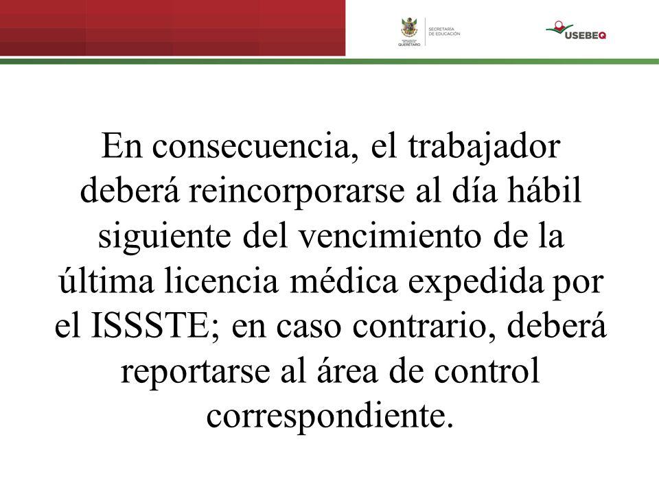 En consecuencia, el trabajador deberá reincorporarse al día hábil siguiente del vencimiento de la última licencia médica expedida por el ISSSTE; en ca