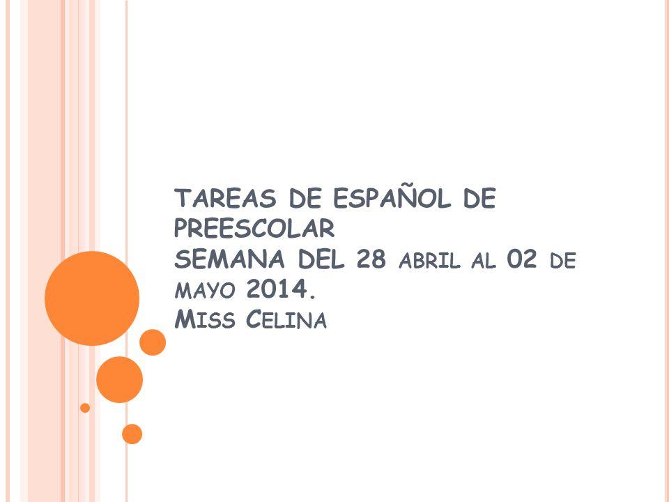 TAREAS DE ESPAÑOL DE PREESCOLAR SEMANA DEL 28 ABRIL AL 02 DE MAYO 2014. M ISS C ELINA