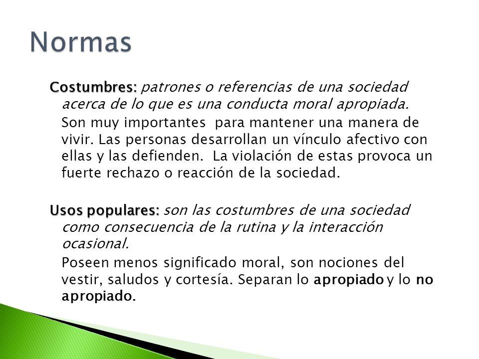 Costumbres: Costumbres: patrones o referencias de una sociedad acerca de lo que es una conducta moral apropiada. Son muy importantes para mantener una