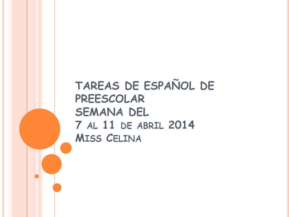 TAREAS DE ESPAÑOL DE PREESCOLAR SEMANA DEL 7 AL 11 DE ABRIL 2014 M ISS C ELINA