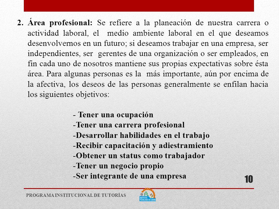 2.Área profesional: Se refiere a la planeación de nuestra carrera o actividad laboral, el medio ambiente laboral en el que deseamos desenvolvernos en un futuro; si deseamos trabajar en una empresa, ser independientes, ser gerentes de una organización o ser empleados, en fin cada uno de nosotros mantiene sus propias expectativas sobre ésta área.