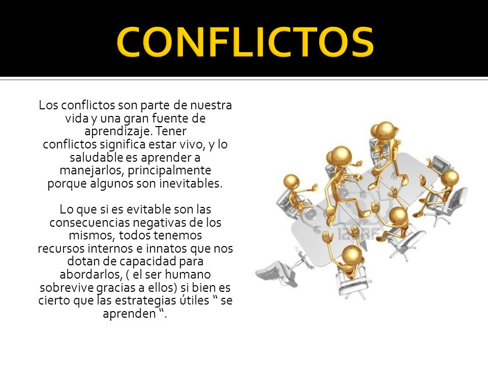 Los conflictos son parte de nuestra vida y una gran fuente de aprendizaje. Tener conflictos significa estar vivo, y lo saludable es aprender a manejar