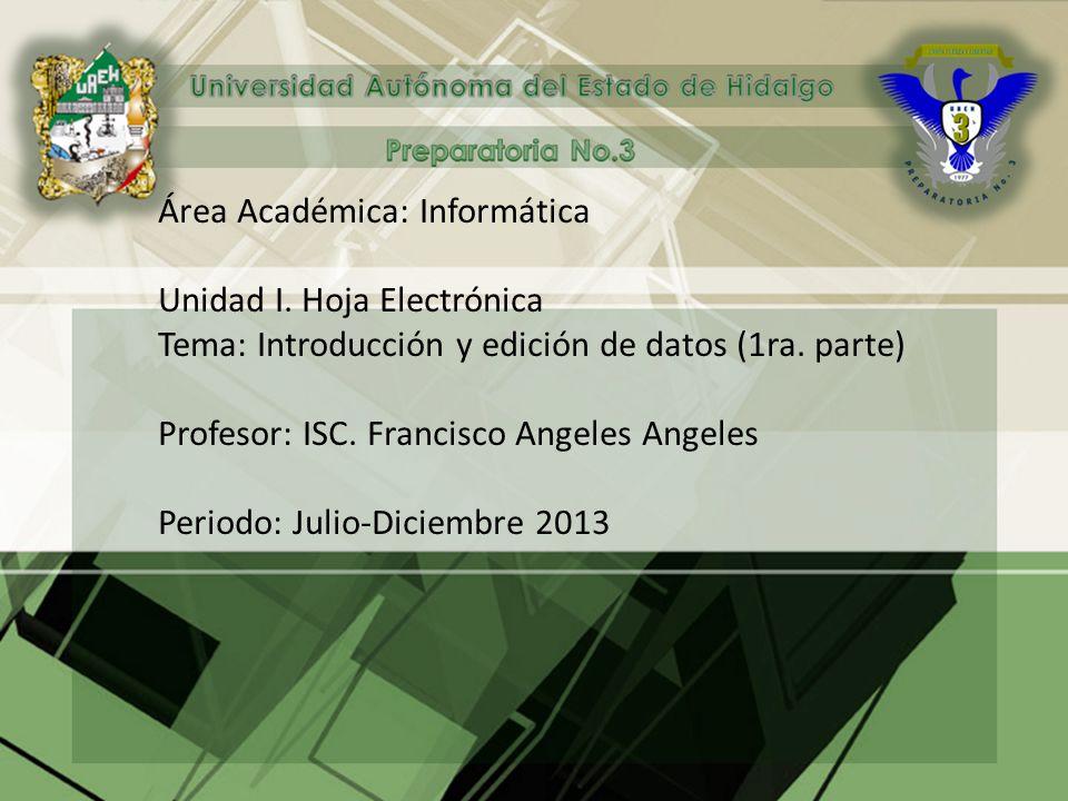Área Académica: Informática Unidad I. Hoja Electrónica Tema: Introducción y edición de datos (1ra. parte) Profesor: ISC. Francisco Angeles Angeles Per