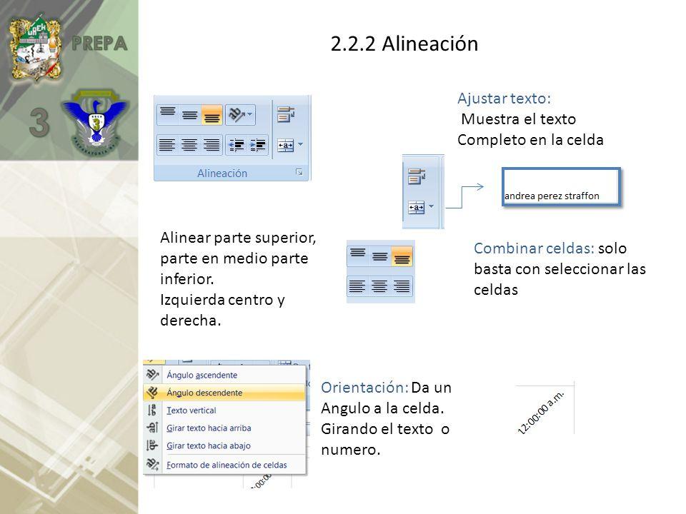 2.2.2 Alineación Alinear parte superior, parte en medio parte inferior. Izquierda centro y derecha. Orientación: Da un Angulo a la celda. Girando el t