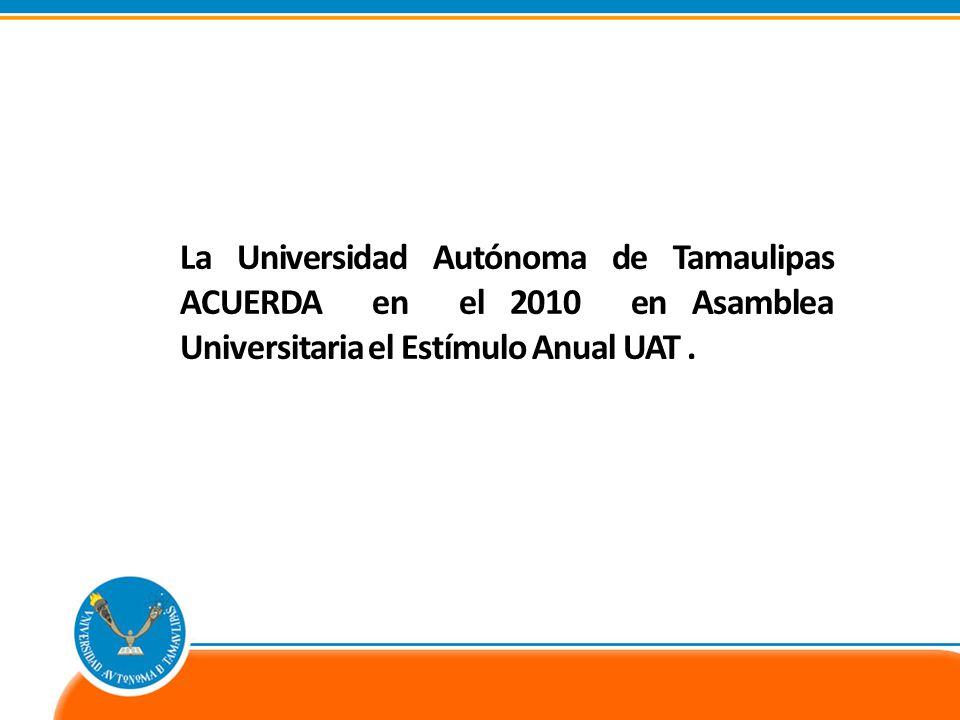 La Universidad Autónoma de Tamaulipas ACUERDA en el 2010 en Asamblea Universitaria el Estímulo Anual UAT.