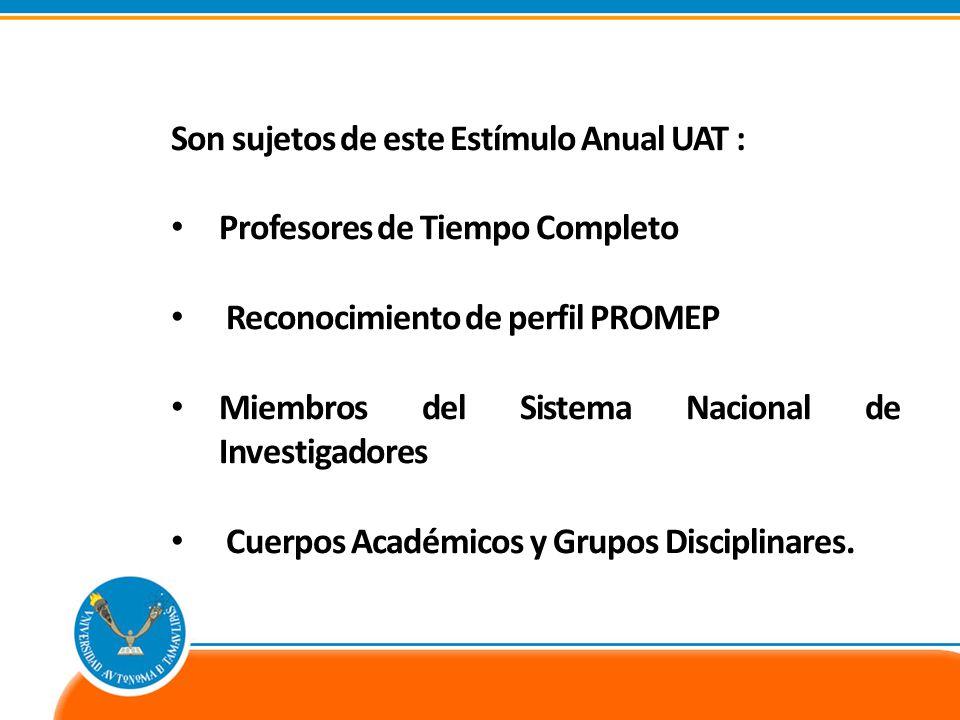 Son sujetos de este Estímulo Anual UAT : Profesores de Tiempo Completo Reconocimiento de perfil PROMEP Miembros del Sistema Nacional de Investigadores Cuerpos Académicos y Grupos Disciplinares.