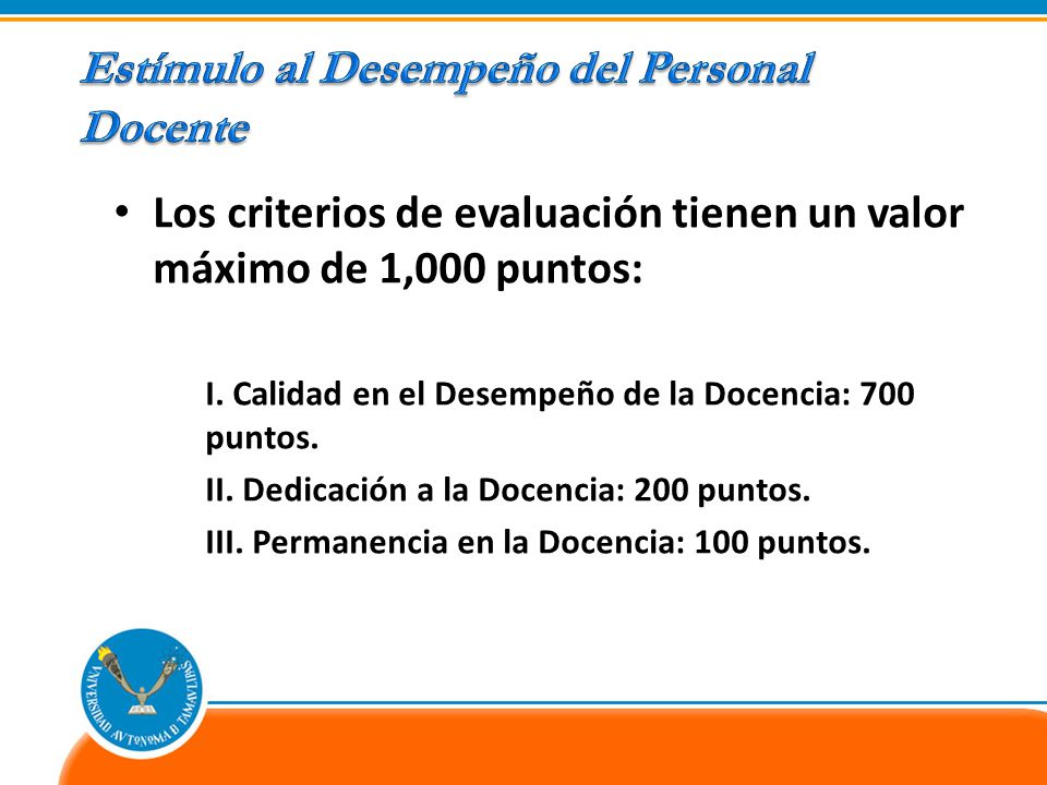 Los criterios de evaluación tienen un valor máximo de 1,000 puntos: I. Calidad en el Desempeño de la Docencia: 700 puntos. II. Dedicación a la Docenci