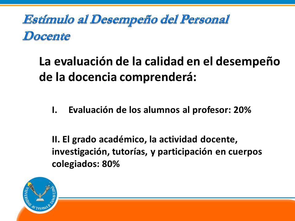 La evaluación de la calidad en el desempeño de la docencia comprenderá: I.Evaluación de los alumnos al profesor: 20% II. El grado académico, la activi