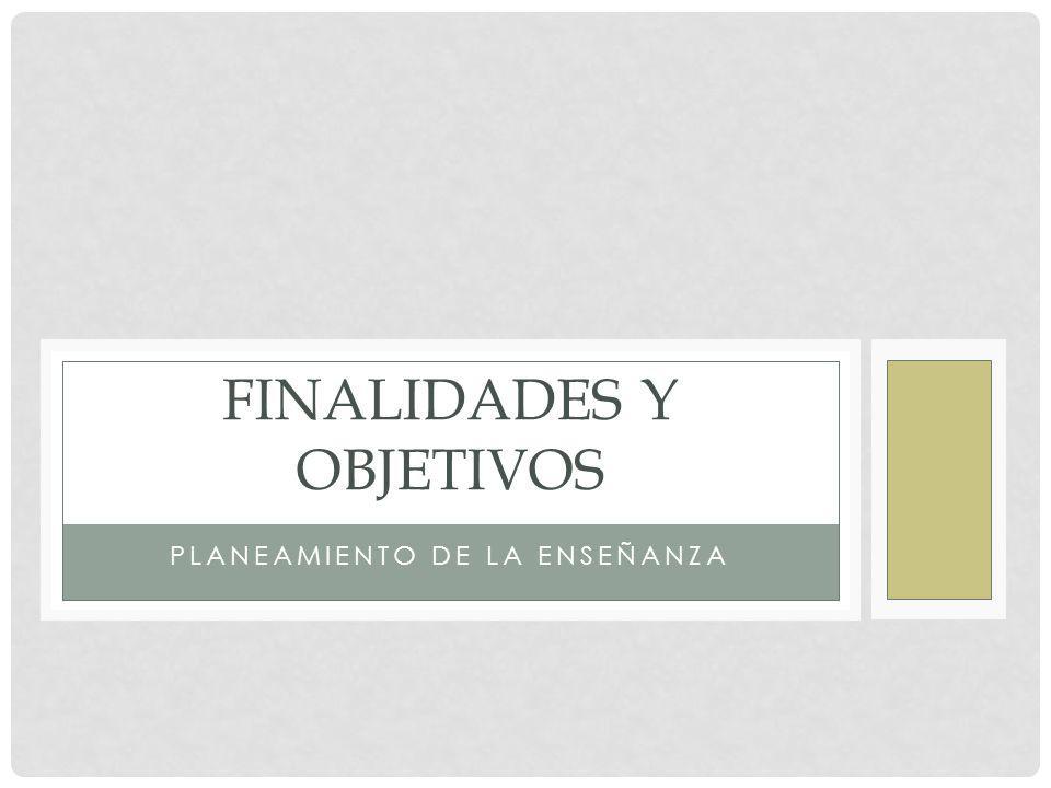 PLANEAMIENTO DE LA ENSEÑANZA FINALIDADES Y OBJETIVOS