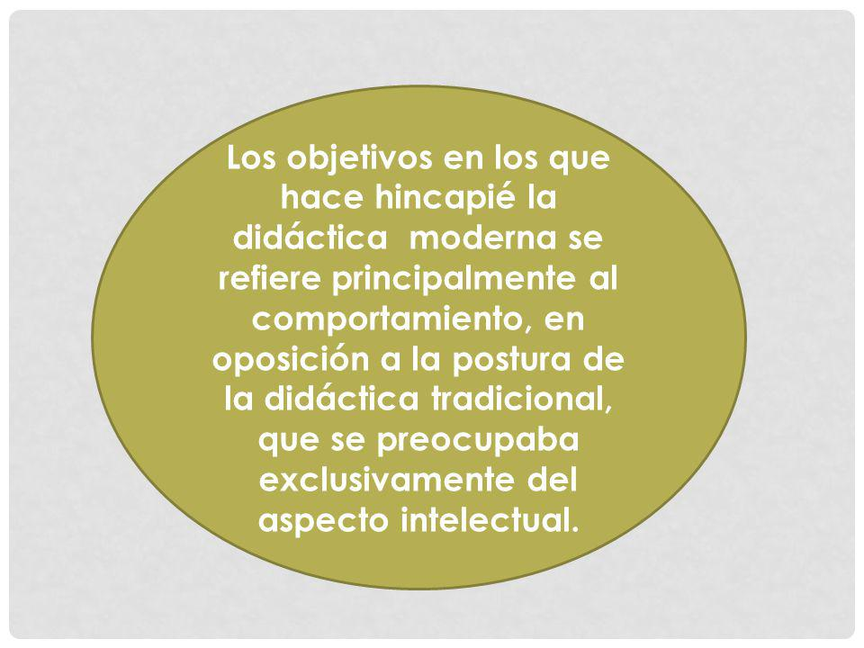Los objetivos en los que hace hincapié la didáctica moderna se refiere principalmente al comportamiento, en oposición a la postura de la didáctica tra