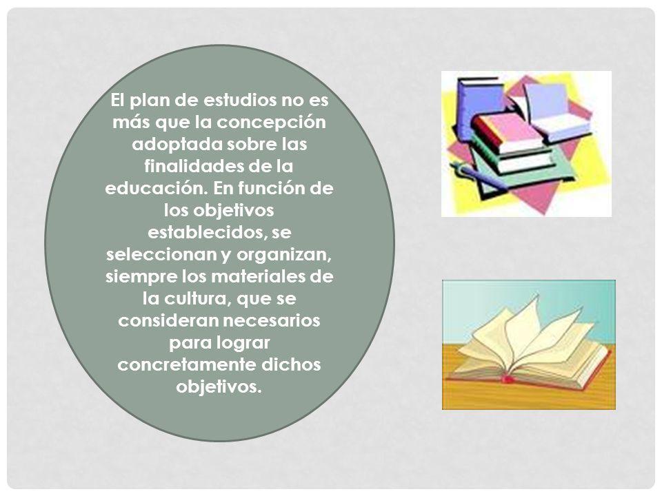 El plan de estudios no es más que la concepción adoptada sobre las finalidades de la educación. En función de los objetivos establecidos, se seleccion