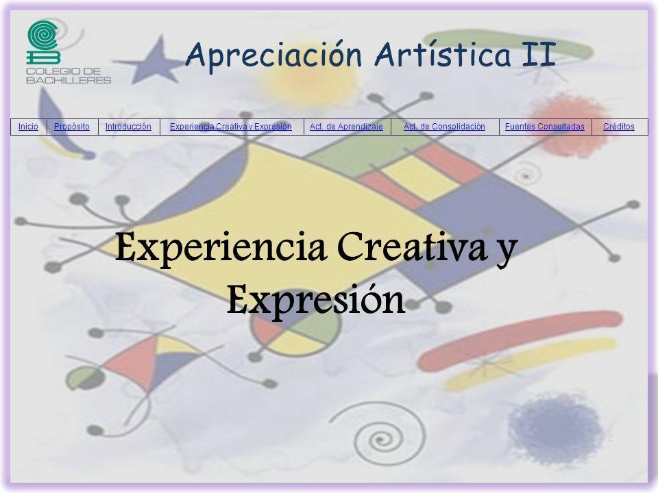 Apreciación Artística II InicioPropósitoIntroducciónExperiencia Creativa y ExpresiónAct. de AprendizajeAct. de ConsolidaciónFuentes ConsultadasCrédito