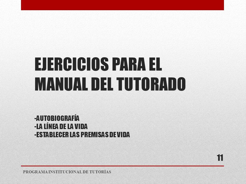 EJERCICIOS PARA EL MANUAL DEL TUTORADO -AUTOBIOGRAFÍA -LA LÍNEA DE LA VIDA -ESTABLECER LAS PREMISAS DE VIDA PROGRAMA INSTITUCIONAL DE TUTORÍAS 11