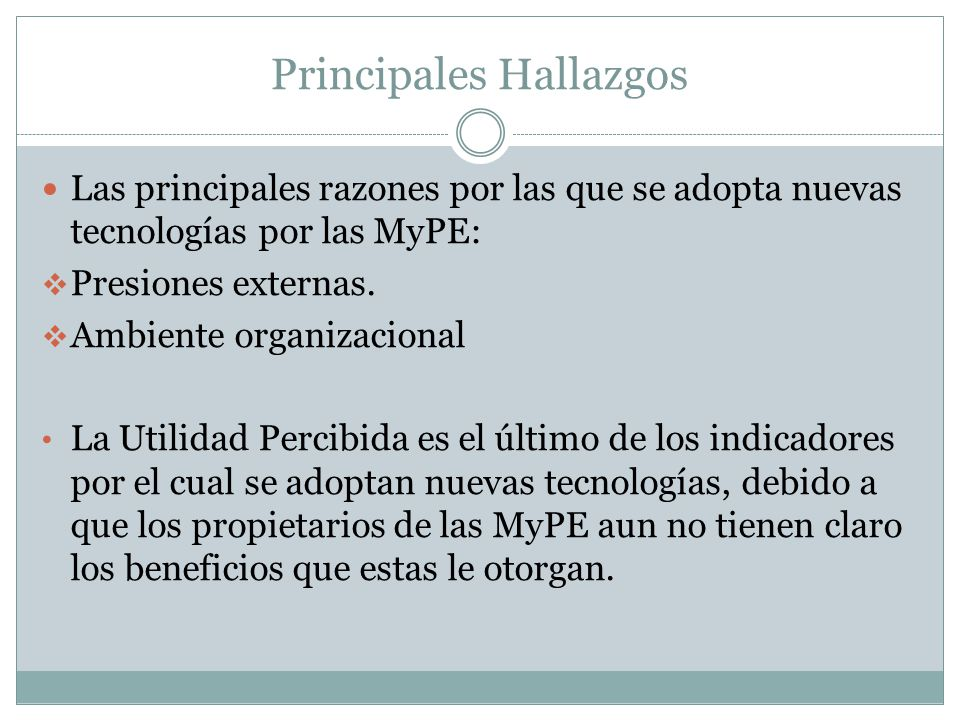 Principales Hallazgos Las principales razones por las que se adopta nuevas tecnologías por las MyPE: Presiones externas. Ambiente organizacional La Ut