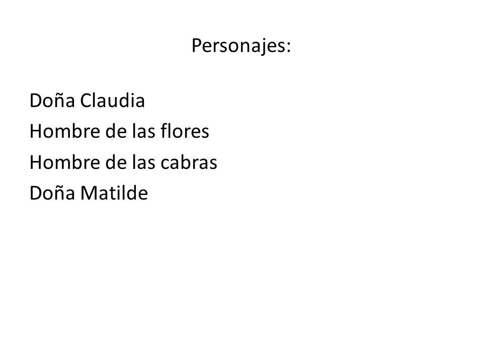 Personajes: Doña Claudia Hombre de las flores Hombre de las cabras Doña Matilde