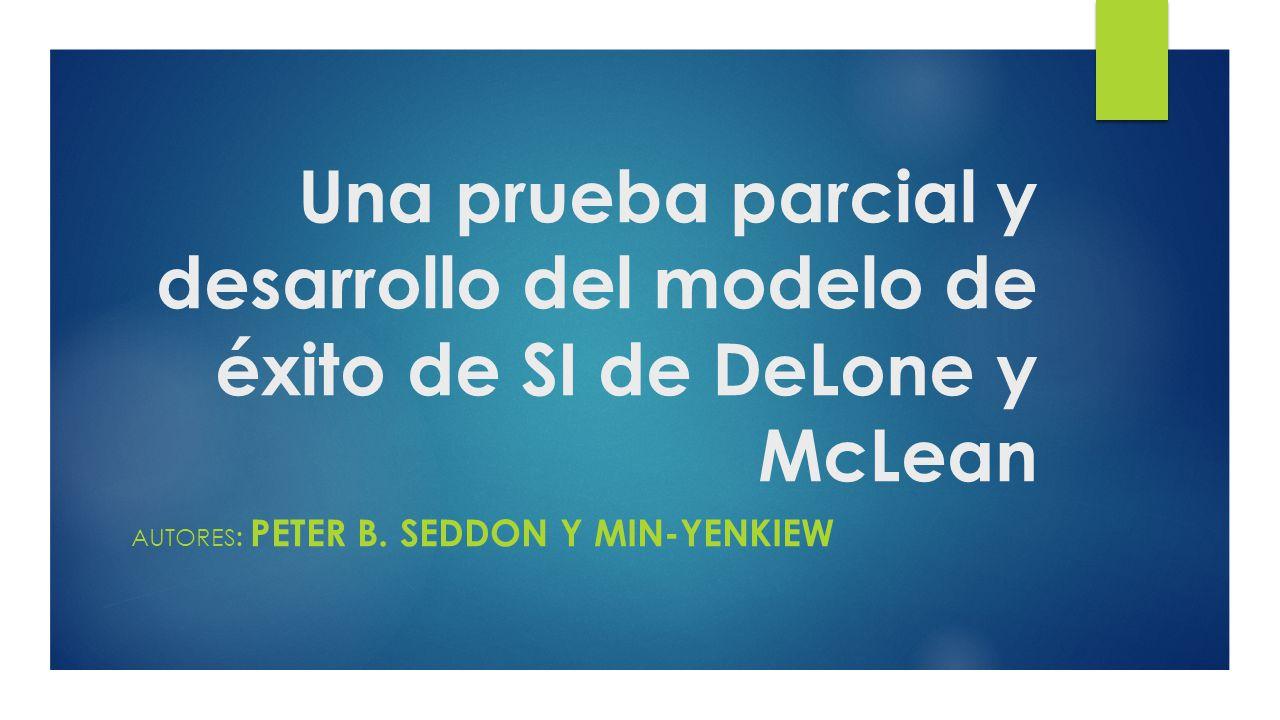 Una prueba parcial y desarrollo del modelo de éxito de SI de DeLone y McLean AUTORES : PETER B.