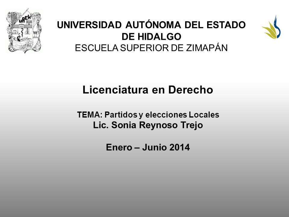 UNIVERSIDAD AUTÓNOMA DEL ESTADO DE HIDALGO ESCUELA SUPERIOR DE ZIMAPÁN Licenciatura en Derecho TEMA: Partidos y elecciones Locales Lic. Sonia Reynoso