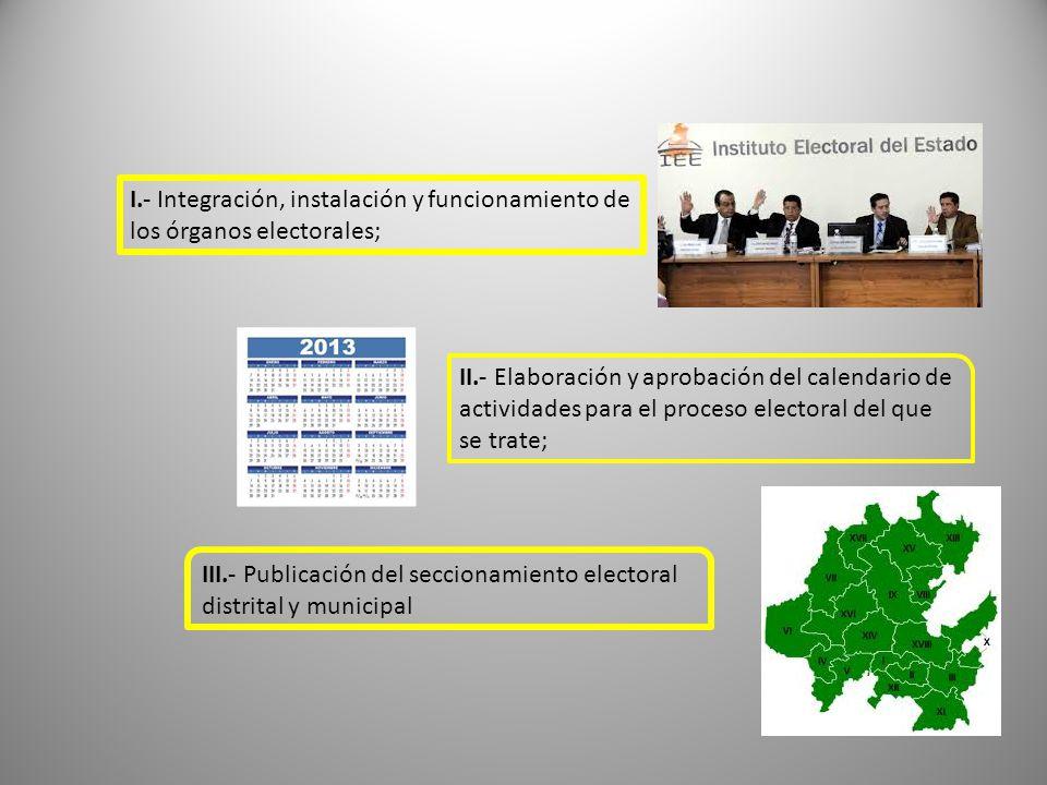 I.- Integración, instalación y funcionamiento de los órganos electorales; II.- Elaboración y aprobación del calendario de actividades para el proceso