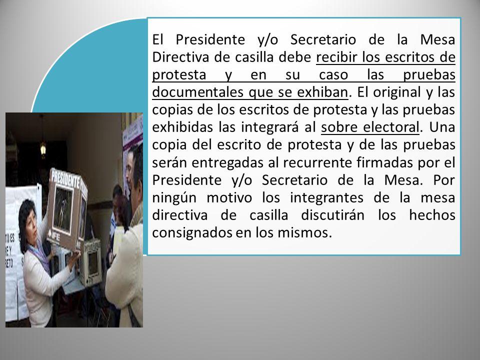 El Presidente y/o Secretario de la Mesa Directiva de casilla debe recibir los escritos de protesta y en su caso las pruebas documentales que se exhiba