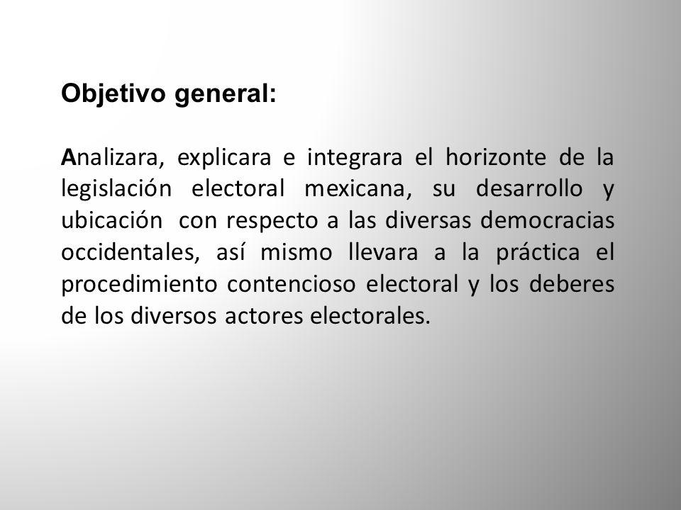 Objetivo general: Analizara, explicara e integrara el horizonte de la legislación electoral mexicana, su desarrollo y ubicación con respecto a las div