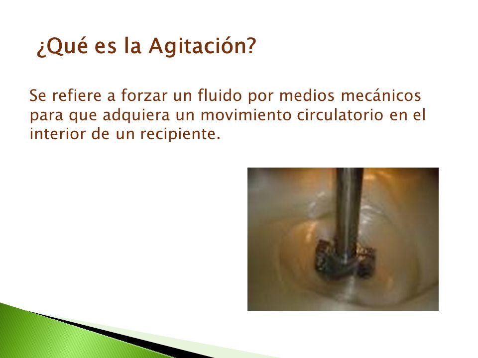 ¿Qué es la Agitación? Se refiere a forzar un fluido por medios mecánicos para que adquiera un movimiento circulatorio en el interior de un recipiente.