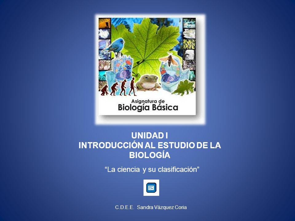 UNIDAD I INTRODUCCIÓN AL ESTUDIO DE LA BIOLOGÍA La ciencia y su clasificación C.D.E.E.