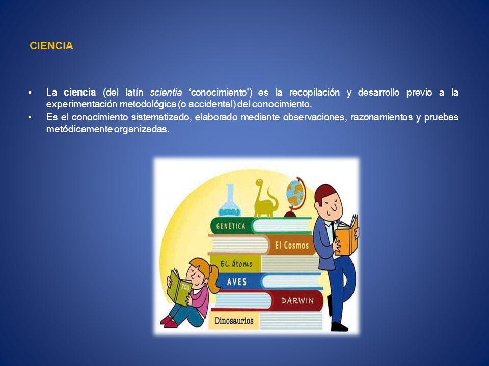 CIENCIA La ciencia (del latín scientia conocimiento ) es la recopilación y desarrollo previo a la experimentación metodológica (o accidental) del conocimiento.