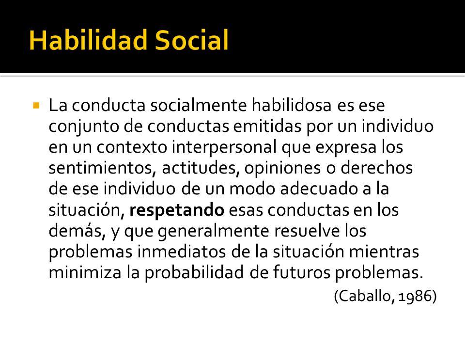 La conducta socialmente habilidosa es ese conjunto de conductas emitidas por un individuo en un contexto interpersonal que expresa los sentimientos, a
