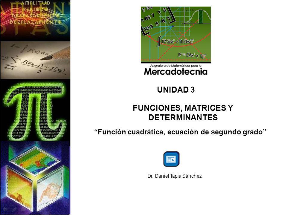 UNIDAD 3 FUNCIONES, MATRICES Y DETERMINANTES Función cuadrática, ecuación de segundo grado Dr. Daniel Tapia Sánchez