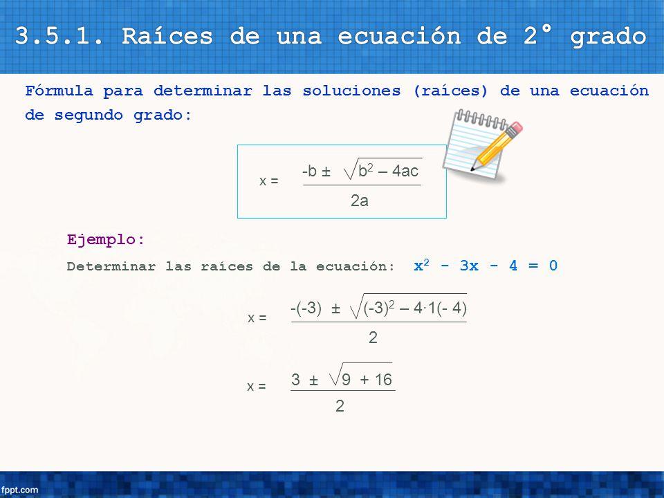Fórmula para determinar las soluciones (raíces) de una ecuación de segundo grado: -b ± b 2 – 4ac 2a x = Ejemplo: Determinar las raíces de la ecuación: