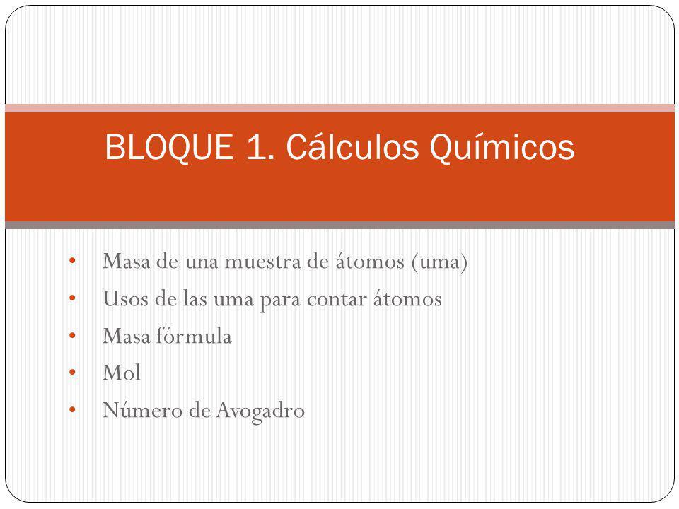 Masa de una muestra de átomos (uma) Usos de las uma para contar átomos Masa fórmula Mol Número de Avogadro BLOQUE 1. Cálculos Químicos
