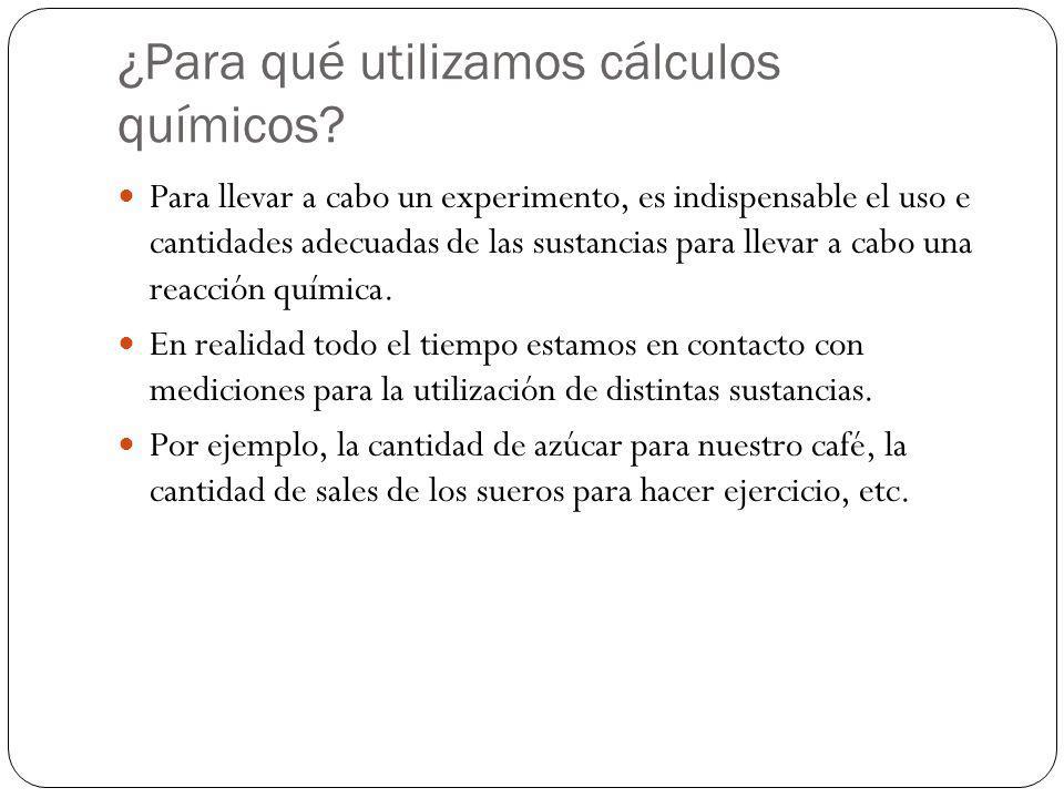 ¿Para qué utilizamos cálculos químicos? Para llevar a cabo un experimento, es indispensable el uso e cantidades adecuadas de las sustancias para lleva