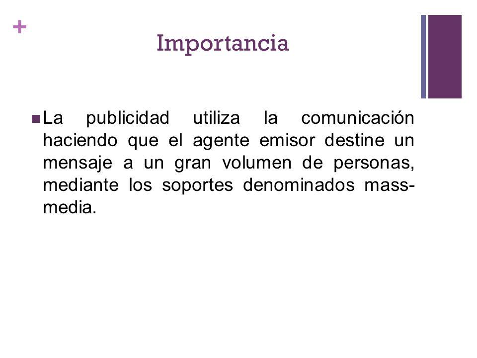 + Importancia La publicidad utiliza la comunicación haciendo que el agente emisor destine un mensaje a un gran volumen de personas, mediante los soportes denominados mass- media.